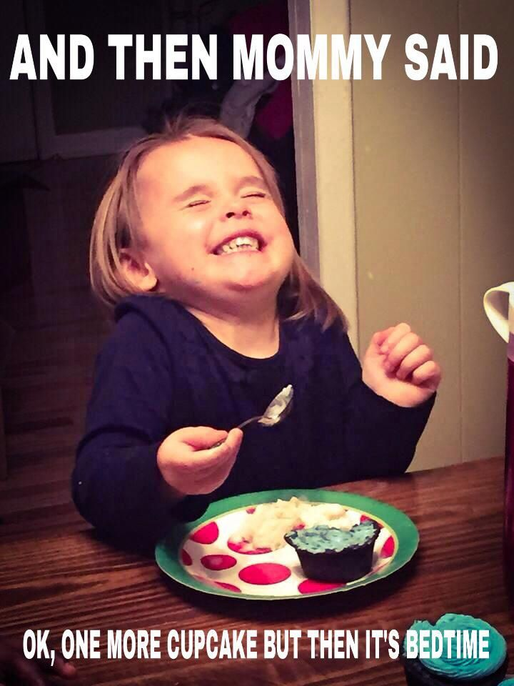And then mommy said, ok one more cupcake and then it's bedtime... Cupcake meme