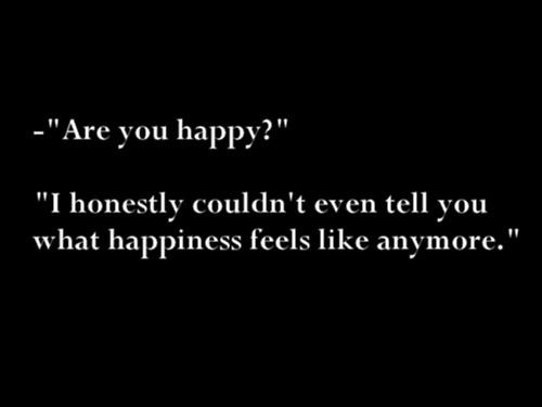 are you happy? i honestly couldn't even tell you what happiness feels like anymore.