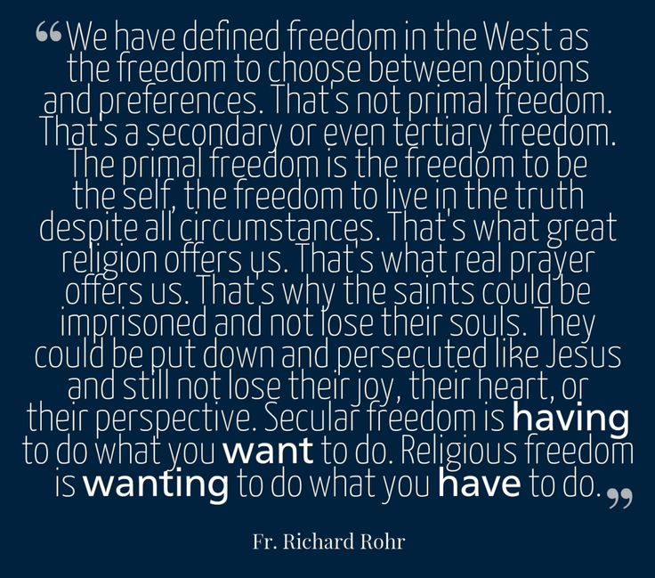 """""""We have defined freedom in the West as the freedom to choose between options and preferences. That's not primal freedom. That's a secondary or even tertiary freedom. The primal freedom is the freedom to be the self, the freedom to live in the truth despite all circumstances. That's what great religion offers us. That's what real prayer offers us. That's why the saints could be imprisoned and not lose their souls. ..."""" — Father Richard Rohr"""