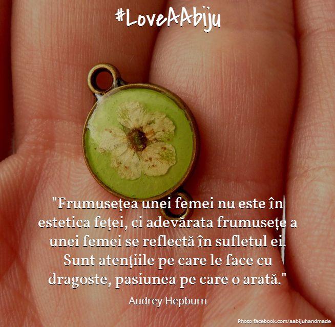 #EstiFrumoasa #LoveAAbiju  Frumusetea unei femei nu este in estetica fetei ci adevarata frumusete a unei femei se reflecta in sufletul ei. Sunt atentiile pe  care le face cu dragoste, pasiunea pe care o arata. #citate #bijuterii #handmade #citatecelebre #AudreyHepburn