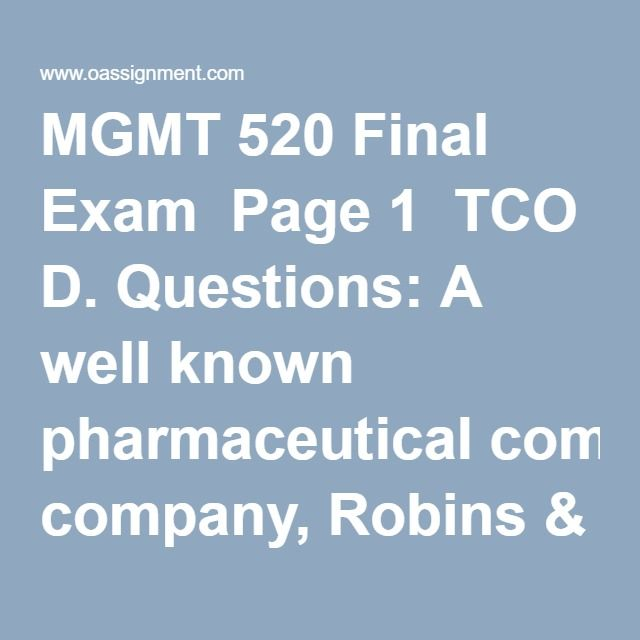 MGMT 520 Final Exam  Page 1  TCO D. Questions: A well known pharmaceutical company, Robins & Robins, is working through a public scandal. Three popular medications that they sell over the counter have been determined to be tainted with small particles of plastic explosive. The plastic explosives came from a Robins & Robins supplier named Casings, Inc., that supplies the capsule casings for the medication pills. Casings, Inc. also sells shell casings for ammunition. Over $8 million in…