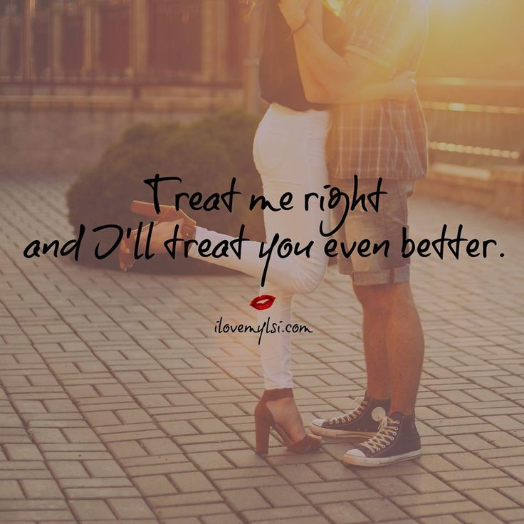 Treat me right and I'll treat you even better.