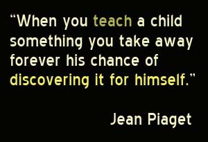 """""""When you teach a child something  you take away forever his chance of discovering it for himself."""" ~Jean Piaget"""