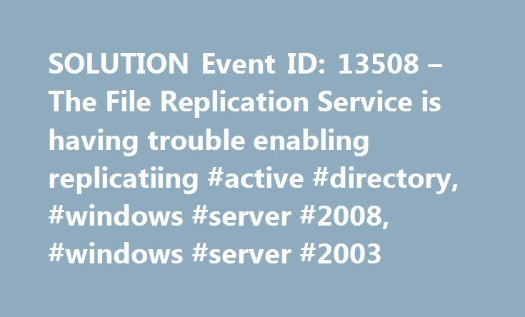 SOLUTION Event ID: 13508 – The File Replication Service is having trouble enabling replicatiing #active #directory, #windows #server #2008, #windows #server #2003 http://portland.remmont.com/solution-event-id-13508-the-file-replication-service-is-having-trouble-enabling-replicatiing-active-directory-windows-server-2008-windows-server-2003/  # Event ID: 13508 – The File Replication Service is having trouble enabling replicatiing Below are few troubleshooting Steps related to AD issues. This…
