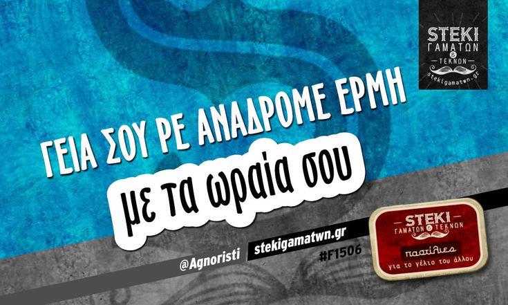 Γεια σου ρε ανάδρομε Ερμή  @Agnoristi - http://stekigamatwn.gr/f1506/