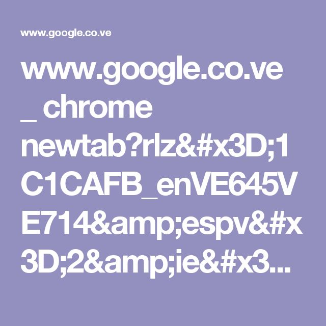 www.google.co.ve _ chrome newtab?rlz=1C1CAFB_enVE645VE714&espv=2&ie=UTF-8