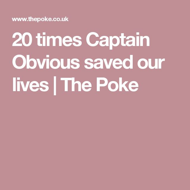 20 times Captain Obvious saved our lives | The Poke
