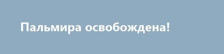Пальмира освобождена! http://rusdozor.ru/2017/03/02/palmira-osvobozhdena-3/  Армия Сирии при поддержке ВКС России завершила операцию по взятию Пальмиры, об этом министр обороны Сергей Шойгу доложил российскому президенту Владимиру Путину. Военнослужащие армии Сирии возводят оборонительные сооружения на окраинах Пальмиры. Надеюсь, город больше не «пролюбят». Хоть в прошлый раз ...