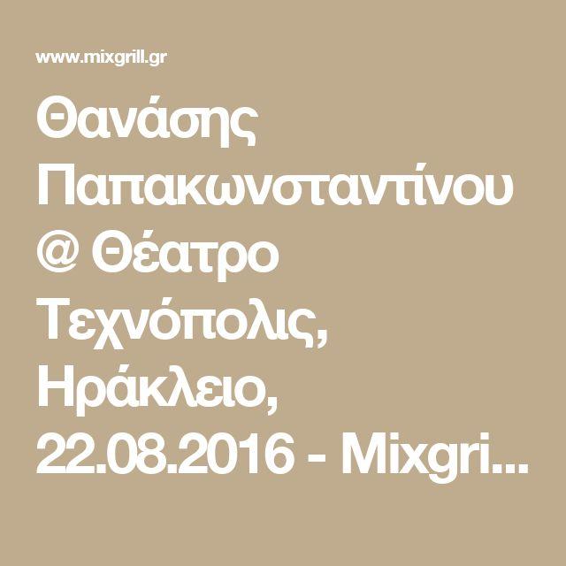 Θανάσης Παπακωνσταντίνου @ Θέατρο Τεχνόπολις, Ηράκλειο, 22.08.2016 - Mixgrill…