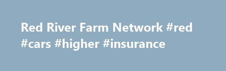 Red River Farm Network #red #cars #higher #insurance http://uganda.remmont.com/red-river-farm-network-red-cars-higher-insurance/  # Play | Download | Podcast Play | Download | Podcast Play | Download | Podcast Play | Download | Podcast Red River Farm Network News Nervousness Seen in Red Meat Sector U.S. beef export sales were up 11 percent this past year. Pork sales increased 17 percent. U.S. Meat Export Federation Chairman Bruce Schmoll highlighted those export numbers at the organization s…