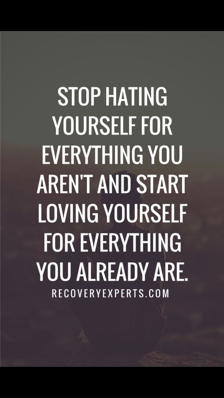 Stop hating yourself....