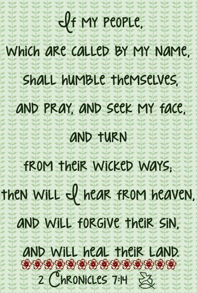 (2 Chronicles 7:14 KJV) If my people, which are called by my name, shall humble themselves, and pray, and seek my face, and turn from their wicked ways; then will I hear from heaven, and will forgive...