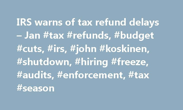 IRS warns of tax refund delays – Jan #tax #refunds, #budget #cuts, #irs, #john #koskinen, #shutdown, #hiring #freeze, #audits, #enforcement, #tax #season http://dallas.remmont.com/irs-warns-of-tax-refund-delays-jan-tax-refunds-budget-cuts-irs-john-koskinen-shutdown-hiring-freeze-audits-enforcement-tax-season/  # IRS warns of tax refund delays The IRS normally issues taxpayer refunds quickly. But this year, some filers are going to have to wait. Due to budget cuts, people who file paper tax…