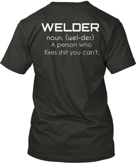WELDER noun. (wel-der) Need for Sam!!!...{This T-shirt has a lot of Truth to it!! As I got older, I was really surprised by the number of People that have NO IDEA how to Weld!! We were taught that Welding is VERY IMPORTANT!! It might even save Your Life, in certain situations...SERIOUSLY!!}..[Preppers need to take this into consideration!!]