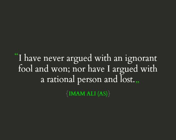 I have never argued with an ignorant fool and won; nor have I argued with a rational person and lost. -Hazrat Ali (AS)