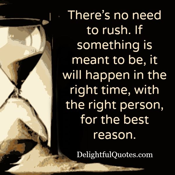 There's no need to #rush. If something is meant to be, it will happen. In the right #time, with the right person, for the #best reason.
