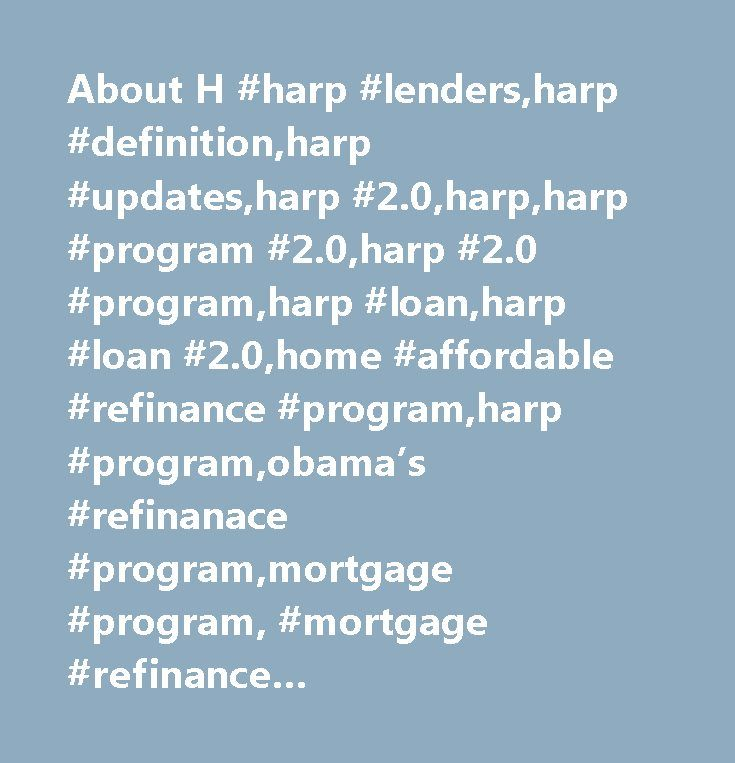 About H #harp #lenders,harp #definition,harp #updates,harp #2.0,harp,harp #program #2.0,harp #2.0 #program,harp #loan,harp #loan #2.0,home #affordable #refinance #program,harp #program,obama's #refinanace #program,mortgage #program, #mortgage #refinance #program,refinanace #mortgage,loans,mortgage,home #affordable #refinance #program #2.0…