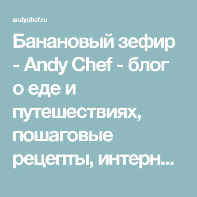 Банановый зефир - Andy Chef - блог о еде и путешествиях, пошаговые рецепты, интернет-магазин для кондитеров