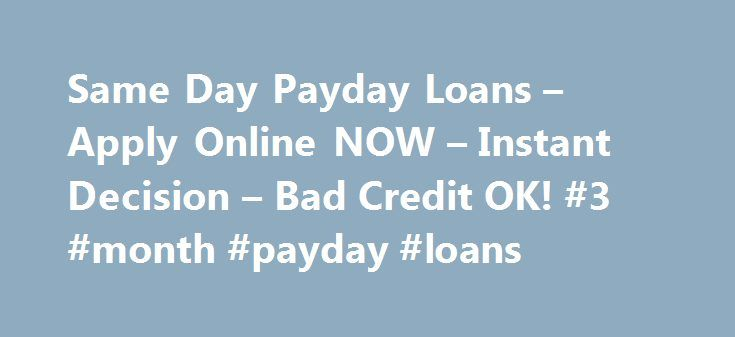 Same Day Payday Loans – Apply Online NOW – Instant Decision – Bad Credit OK! #3 #month #payday #loans http://loan.remmont.com/same-day-payday-loans-apply-online-now-instant-decision-bad-credit-ok-3-month-payday-loans/  #same day payday loans # What will you need to do whenever important expenditures are imminent? Where may you receive money to deal with them all at once? Are you currently worn out of putting in order your payments? When yes, same day payday loans are excellent critical funds…