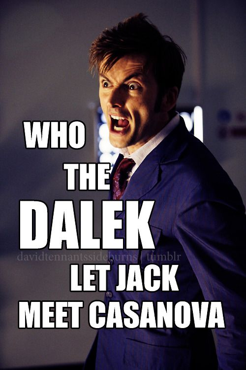 I will now start using Dalek as an expletive. And Jack is SO Casanova.
