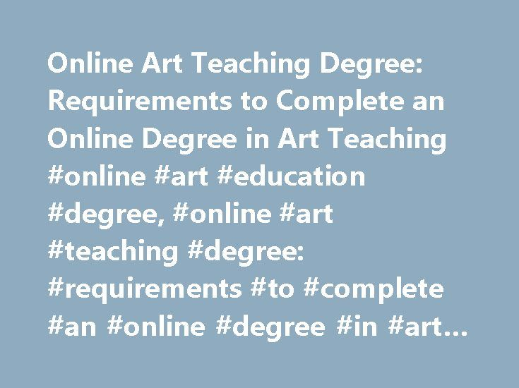Online Art Teaching Degree: Requirements to Complete an Online Degree in Art Teaching #online #art #education #degree, #online #art #teaching #degree: #requirements #to #complete #an #online #degree #in #art #teaching http://lesotho.nef2.com/online-art-teaching-degree-requirements-to-complete-an-online-degree-in-art-teaching-online-art-education-degree-online-art-teaching-degree-requirements-to-complete-an-online-degree/  # Online Art Teaching Degree: Requirements to Complete an Online…