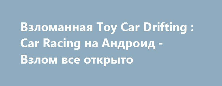 Взломанная Toy Car Drifting : Car Racing на Андроид - Взлом все открыто http://droid-gamers.ru/1612-vzlomannaya-toy-car-drifting-car-racing-na-android-vzlom-vse-otkryto.html