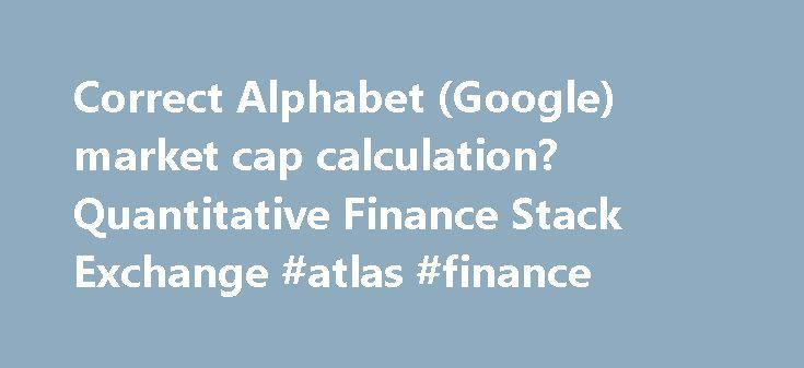 Correct Alphabet (Google) market cap calculation? Quantitative Finance Stack Exchange #atlas #finance http://cash.remmont.com/correct-alphabet-google-market-cap-calculation-quantitative-finance-stack-exchange-atlas-finance/  #goog finance # Given the definition: Market capitalization (market cap) is the total market value of the shares outstanding of a publicly traded company; it is equal to the share price times the number of shares outstanding. I find it... Read more