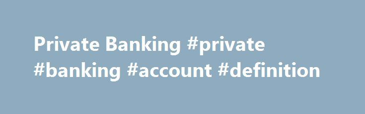 Private Banking #private #banking #account #definition http://west-virginia.remmont.com/private-banking-private-banking-account-definition/  Private Banking/Wealth Management The objective of private bankers is to provide a more personalized level of service to wealthy clients than is available to typical customers at a commercial bank. The business has always catered to the world s wealthiest people. Over the last several years, as the ranks of the wealthy have steadily expanded, many banks…