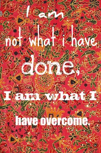 I am not what I have done, I am what I have overcome.