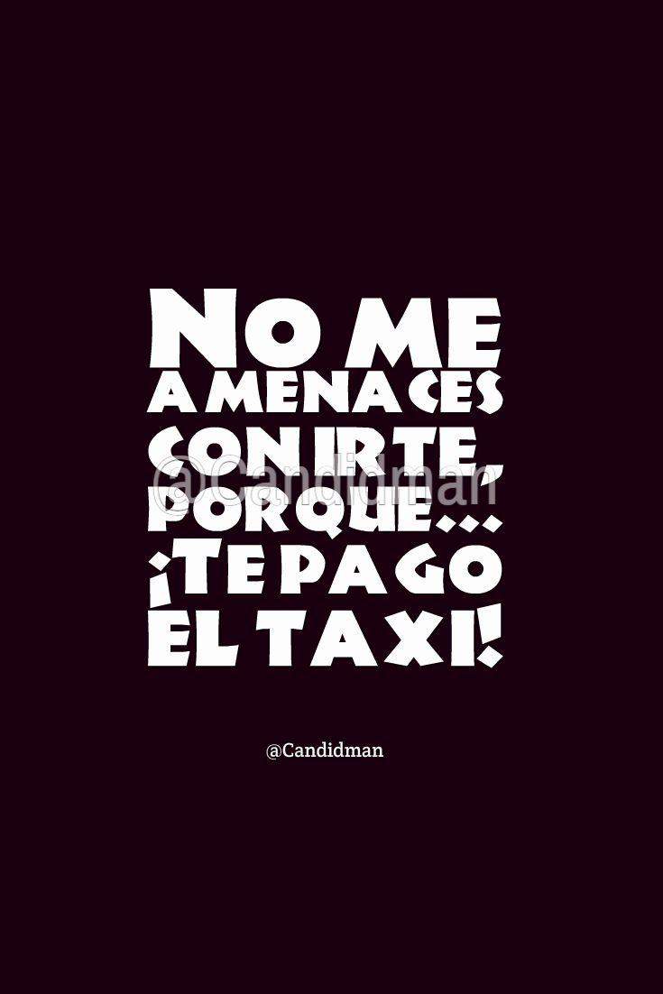 """""""No me amenaces con irte, porque""""... ¡Te pago el #Taxi! @candidman #Frases #Humor #Candidman"""