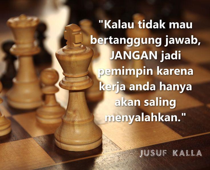 """""""Kalau tak mau bertanggung jawab, jangan jadi pemimpin karena kerja anda hanya akan saling menyalahkan."""" - Jusuf Kalla"""