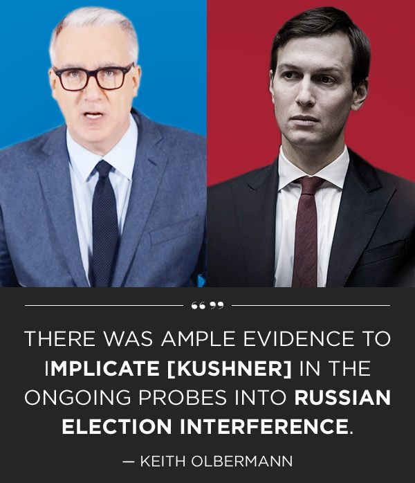 There was ample evidence to implicate [Kushner] in the ongoing probes into Russian election interference. - Keith Olbermann