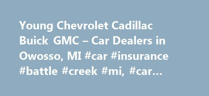 Young Chevrolet Cadillac Buick GMC – Car Dealers in Owosso, MI #car #insurance #battle #creek #mi, #car #dealer http://netherlands.nef2.com/young-chevrolet-cadillac-buick-gmc-car-dealers-in-owosso-mi-car-insurance-battle-creek-mi-car-dealer/  # Schedule Your Next Service Appointment Kick back in our newly renovated service lounge and enjoy complimentary Wifi, gourmet coffee and snacks and even HD TV. Our complimentary shuttle service runs every half hour and allows you to schedule pickups…