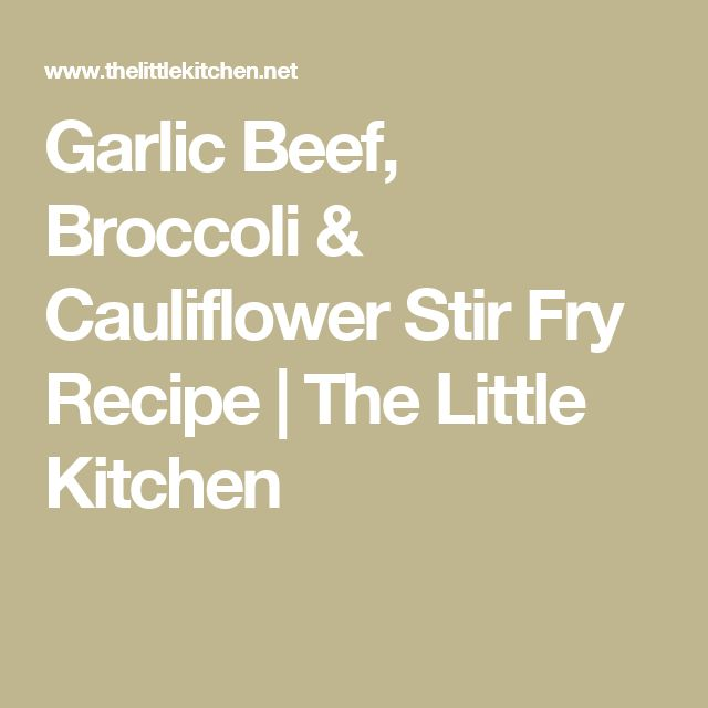 Garlic Beef, Broccoli & Cauliflower Stir Fry Recipe | The Little Kitchen