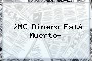 http://tecnoautos.com/wp-content/uploads/imagenes/tendencias/thumbs/mc-dinero-esta-muerto.jpg MC Dinero. ¿MC Dinero está muerto?, Enlaces, Imágenes, Videos y Tweets - http://tecnoautos.com/actualidad/mc-dinero-mc-dinero-esta-muerto/
