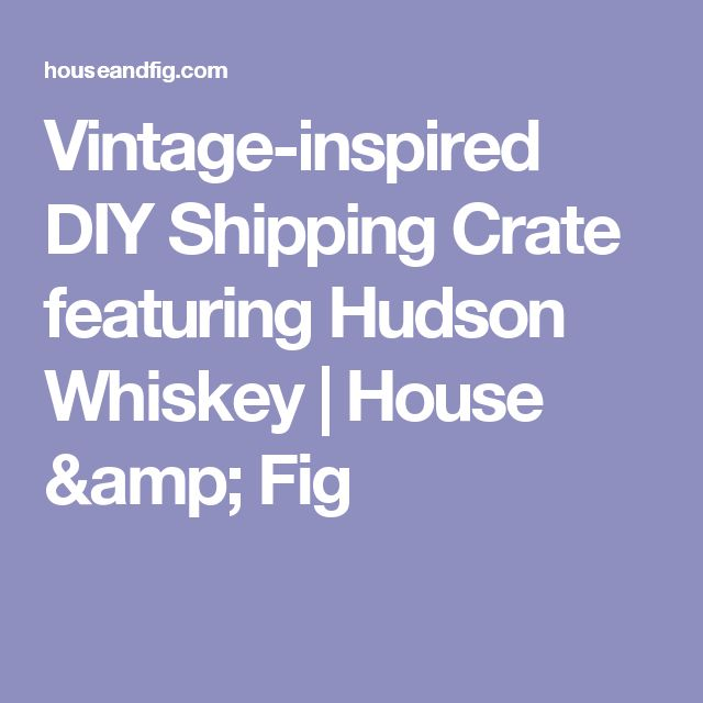 Vintage-inspired DIY Shipping Crate featuring Hudson Whiskey | House & Fig