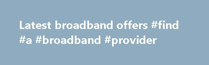Latest broadband offers #find #a #broadband #provider http://broadband.remmont.com/latest-broadband-offers-find-a-broadband-provider/  #latest broadband offers # Broadband Offers Find special broadband offers deals through which you could save money on your broadband. These may include bundles where you combine your broadband with a television or telephone service or special discounts or cashback / voucher deals. Watch out for the small print though, as you may find that there is a lengthy…