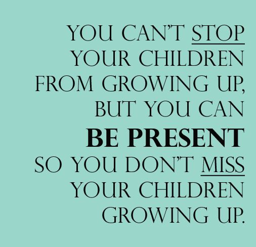 """You can't stop your children from growing up, but you can BE PRESENT so you don't miss your children from growing up."" Blog from New Leaf Wellness about how to live in the here and now."