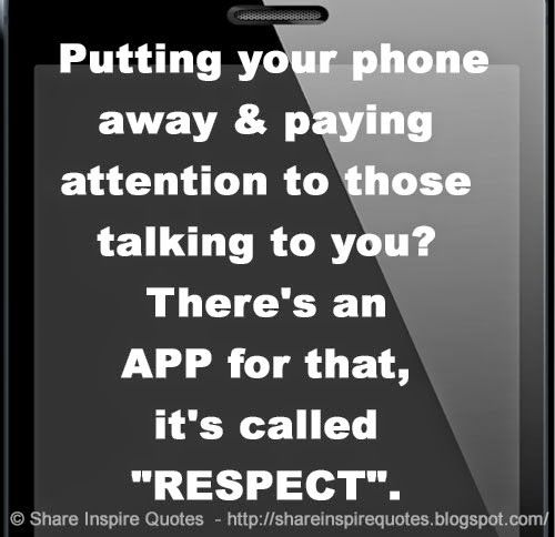 "Putting your phone away & paying attention to those talking to you? There's an APP for that, it's called ""RESPECT"".   #Funny #Funnylessons #Funnyadvice #Funnyquotes #Funnyquotesandsayings #phone #paying #attention #talking #respect #shareinspirequotes #share #inspire #quotes #whatsapp"