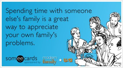 Spending time with someone's elses family is a great way to appreciate your own family's problems.