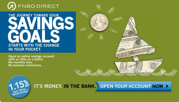 FNBO DIRECT - THE JOURNEY TOWARD YOUR SAVINGS GOALS STARTS WITH THE CHANGE IN YOUR POCKET. Open an online savings account with as little as a dollar. No monthly fees. No balance minimums. 1.15% APY(*) That's 10x the National Average. It's Money. In the Bank. Open your account now.