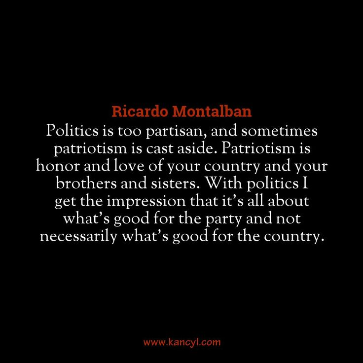 """""""Politics is too partisan, and sometimes patriotism is cast aside. Patriotism is honor and love of your country and your brothers and sisters. With politics I get the impression that it's all about what's good for the party and not necessarily what's good for the country."""", Ricardo Montalban"""