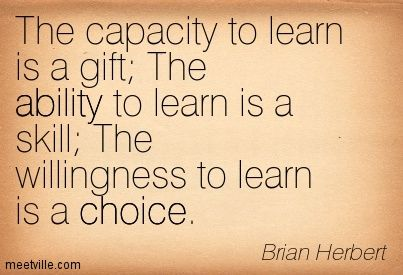 The capacity to learn is a gift; The ability to learn is a skill; The  willingness to learn is a choice.   ― Brian Herbert