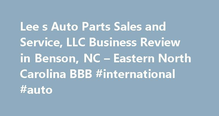 Lee s Auto Parts Sales and Service, LLC Business Review in Benson, NC – Eastern North Carolina BBB #international #auto http://auto.remmont.com/lee-s-auto-parts-sales-and-service-llc-business-review-in-benson-nc-eastern-north-carolina-bbb-international-auto/  #lee auto parts # Lee's Auto Parts Sales and Service, LLC BBB Accreditation Lee's Auto Parts Sales and Service, LLC is not BBB Accredited. Businesses are under no obligation to seek BBB accreditation, and some businesses are not…