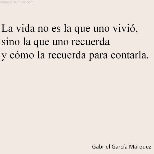 Our life is not the one we lived, but the one we remember and how we remember it so we can tell it. - Gabriel García Márquez