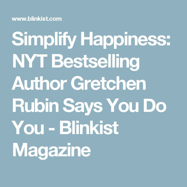 Simplify Happiness: NYT Bestselling Author Gretchen Rubin Says You Do You - Blinkist Magazine