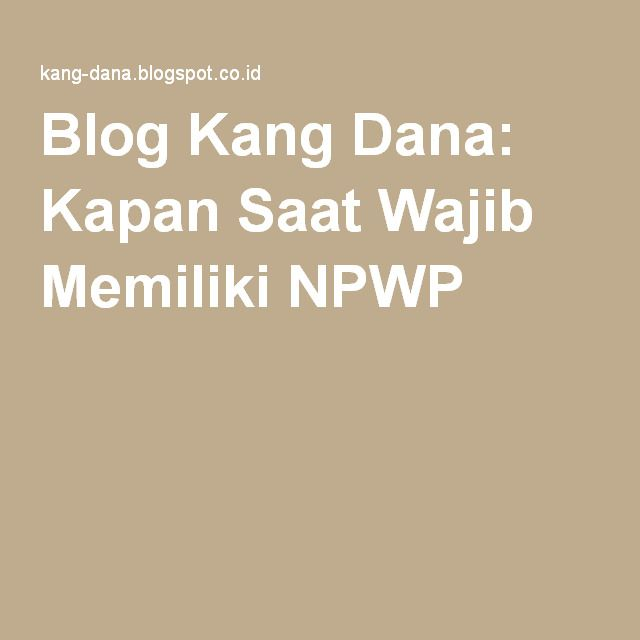 Blog Kang Dana: Kapan Saat Wajib Memiliki NPWP