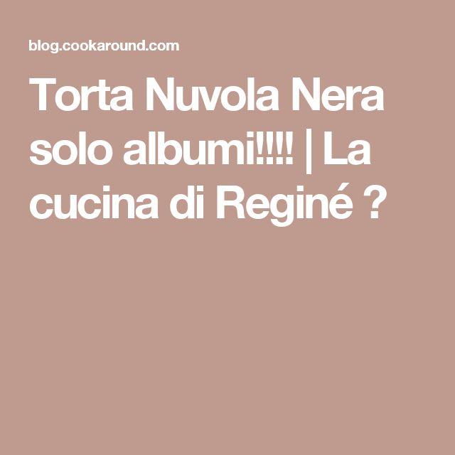 Torta Nuvola Nera solo albumi!!!!   La cucina di Reginé ☼