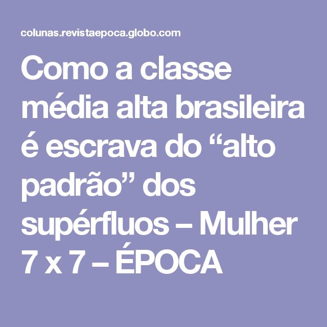 """Como a classe média alta brasileira é escrava do """"alto padrão"""" dos supérfluos – Mulher 7 x 7 – ÉPOCA"""