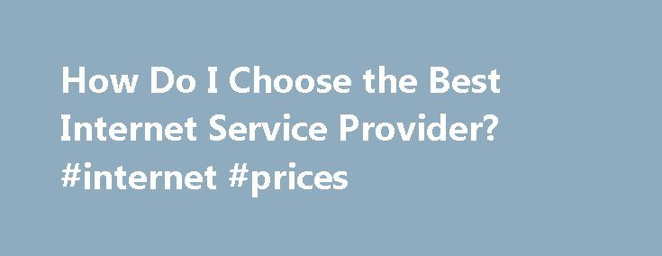 How Do I Choose the Best Internet Service Provider? #internet #prices http://internet.remmont.com/how-do-i-choose-the-best-internet-service-provider-internet-prices/  Signed,Super-speed or Bust Dear Super-speed,This is definitely an important decision. Your choice of Internet Service Provider (ISP) can make an enormous difference in your happiness (or frustrations) as an internet user. Depending on where you live, you might have a great number of ISPs to choose from or you might be stuck…